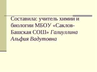 Составила: учитель химии и биологии МБОУ «Саклов-Башская СОШ» Галиуллина Альф