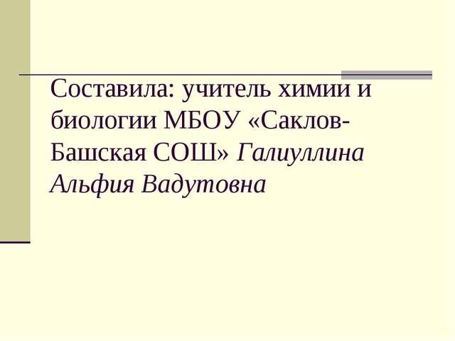 Составила: учитель химии и биологии МБОУ «Саклов-Башская СОШ» Галиуллина Альф...