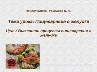 Подготовила: Усманова И. А. Тема урока: Пищеварение в желудке Цель: Выяснить