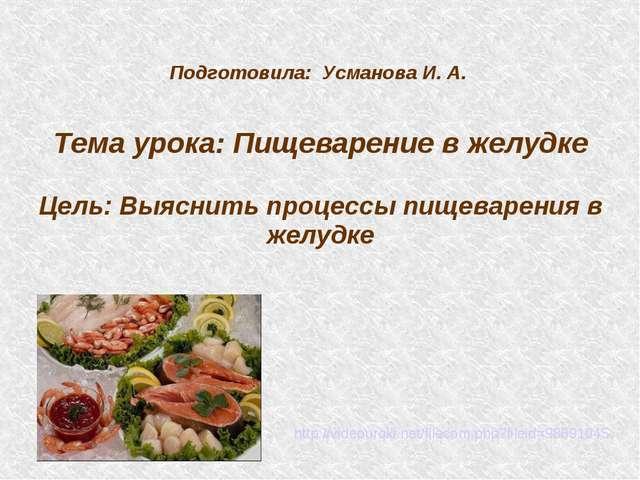 Подготовила: Усманова И. А. Тема урока: Пищеварение в желудке Цель: Выяснить...