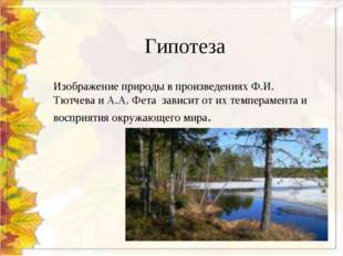 Гипотеза Изображение природы в произведениях Ф.И. Тютчева и А.А. Фета зависит