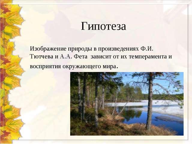 Гипотеза Изображение природы в произведениях Ф.И. Тютчева и А.А. Фета зависит...