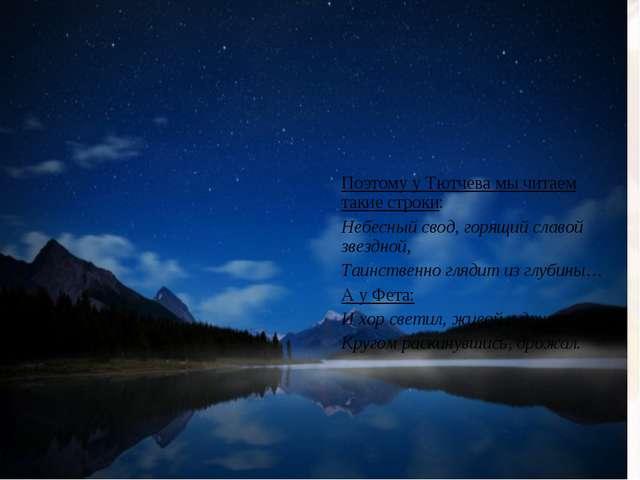 Поэтому у Тютчева мы читаем такие строки: Небесный свод, горящий славой звезд...