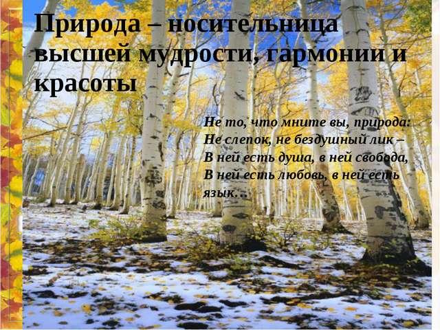 Природа – носительница высшей мудрости, гармонии и красоты Не то, что мните в...