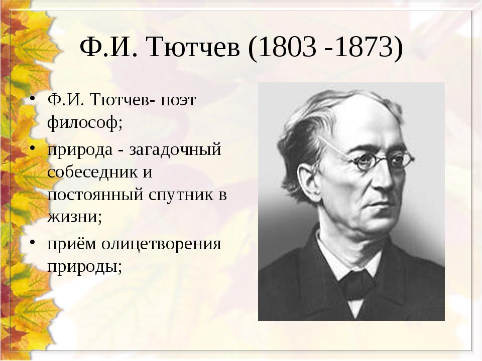 Ф.И. Тютчев (1803 -1873) Ф.И. Тютчев- поэт философ; природа - загадочный собе...
