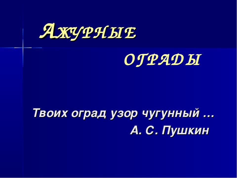 AЖУРНЫЕ Твоих оград узор чугунный … А. С. Пушкин ОГРАДЫ