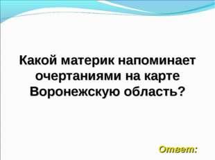 Какой материк напоминает очертаниями на карте Воронежскую область? Ответ: