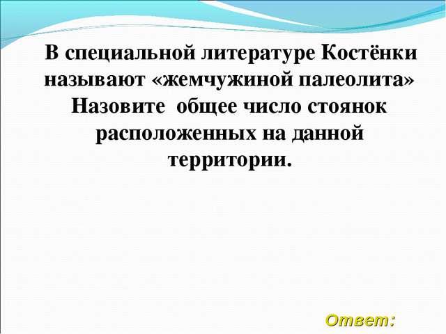 Ответ: В специальной литературе Костёнки называют «жемчужиной палеолита» Наз...