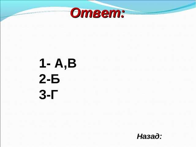 Ответ: Назад: 1- А,В 2-Б 3-Г