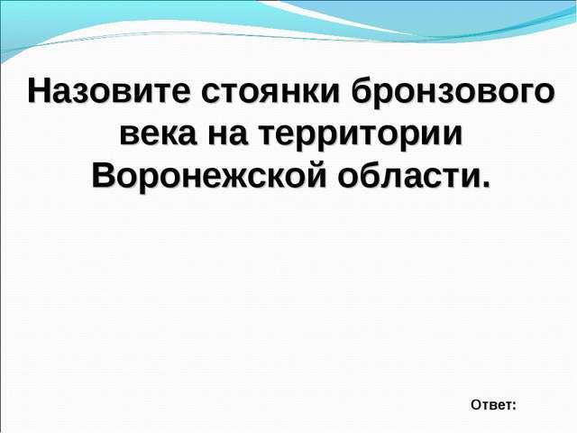 Назовите стоянки бронзового века на территории Воронежской области. Ответ: