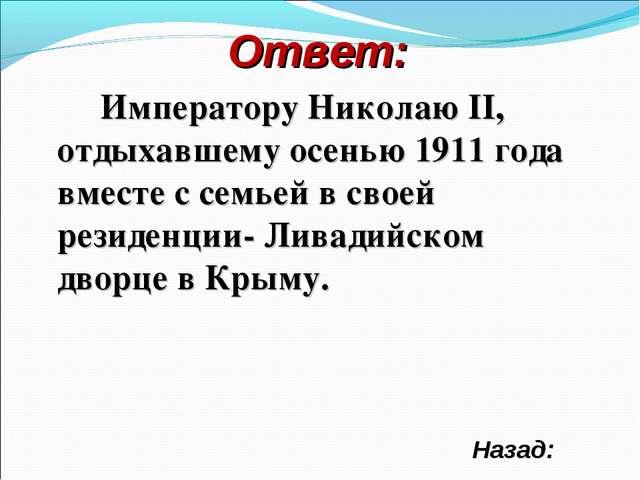 Ответ: Императору Николаю II, отдыхавшему осенью 1911 года вместе с семьей в...