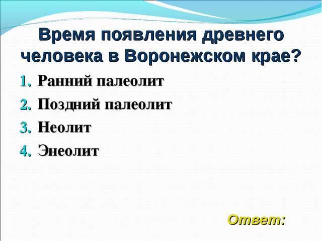Время появления древнего человека в Воронежском крае? Ранний палеолит Поздний...