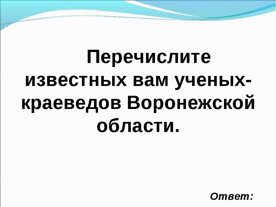 Перечислите известных вам ученых- краеведов Воронежской области. Ответ: