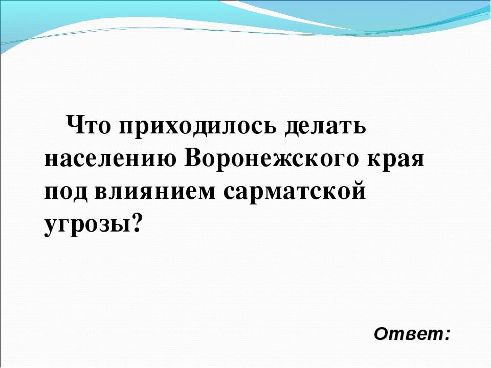 Ответ: Что приходилось делать населению Воронежского края под влиянием сармат...