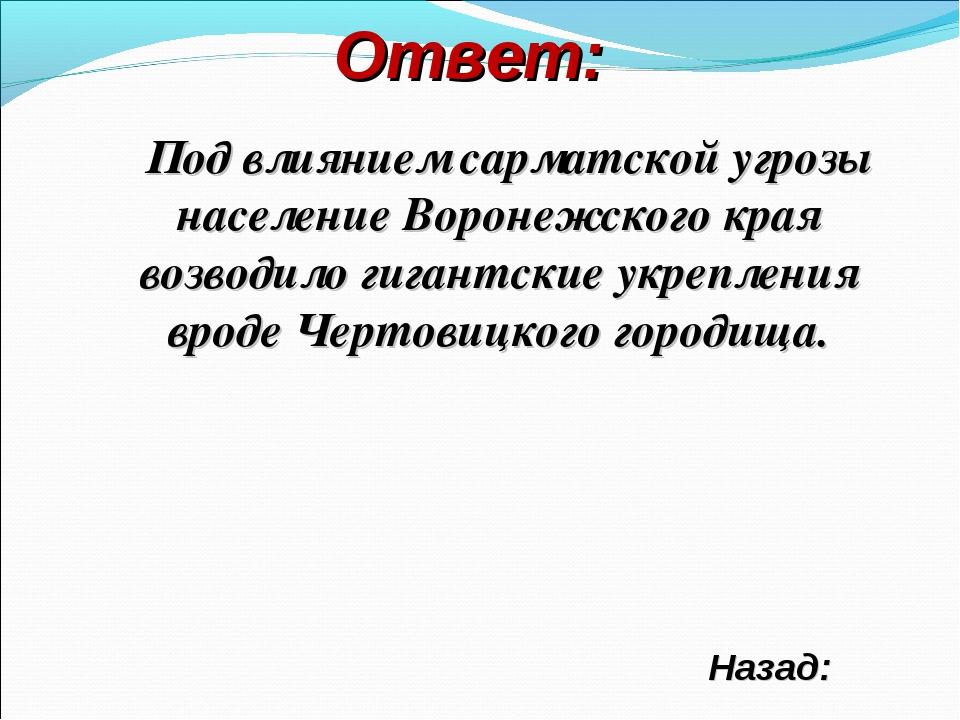 Ответ: Под влиянием сарматской угрозы население Воронежского края возводило г...