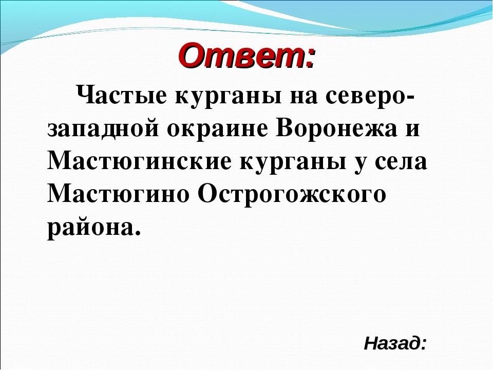 Ответ: Частые курганы на северо-западной окраине Воронежа и Мастюгинские кург...