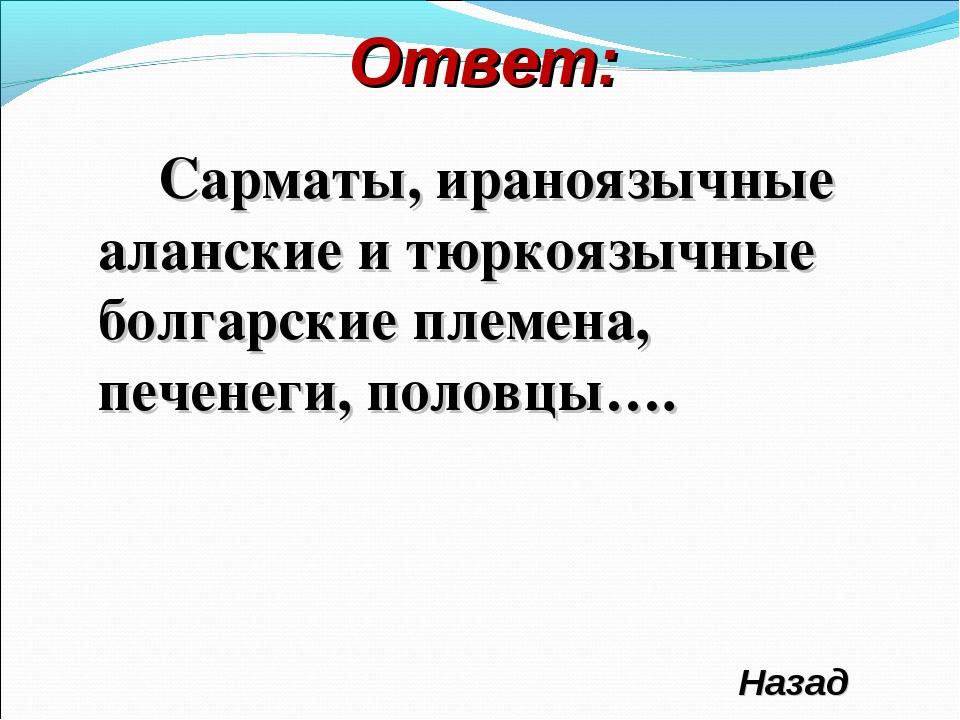 Ответ: Сарматы, ираноязычные аланские и тюркоязычные болгарские племена, пече...