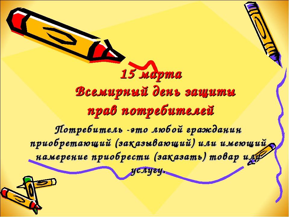 15 марта Всемирный день защиты прав потребителей Потребитель -это любой граж...