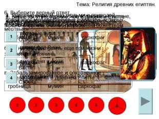 Тема: Религия древних египтян. 6. Выберите верный ответ. в. Забальзамированно