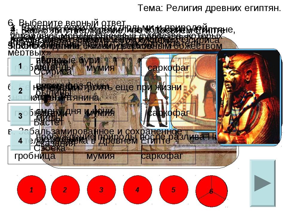 Тема: Религия древних египтян. 6. Выберите верный ответ. в. Забальзамированно...