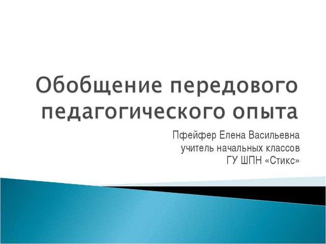 Пфейфер Елена Васильевна учитель начальных классов ГУ ШПН «Стикс»