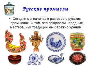 Русские промыслы Сегодня мы начинаем разговор о русских промыслах. О том, что