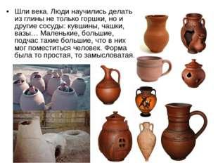 Шли века. Люди научились делать из глины не только горшки, но и другие сосуды