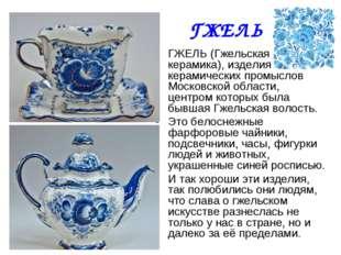 ГЖЕЛЬ ГЖЕЛЬ (Гжельская керамика), изделия керамических промыслов Московской о