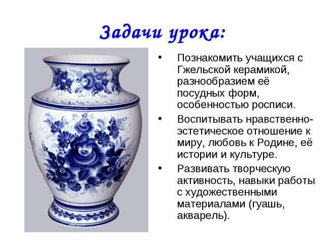 Задачи урока: Познакомить учащихся с Гжельской керамикой, разнообразием её по...
