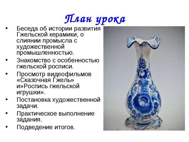 План урока Беседа об истории развития Гжельской керамики, о слиянии промысла...
