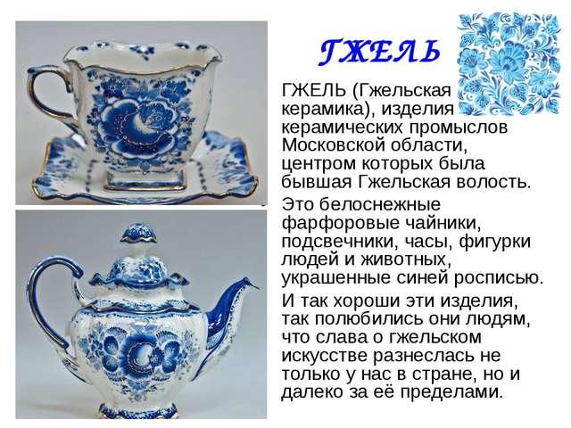 ГЖЕЛЬ ГЖЕЛЬ (Гжельская керамика), изделия керамических промыслов Московской о...