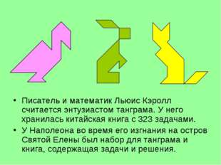 Писатель и математик Льюис Кэролл считается энтузиастом танграма. У него хран