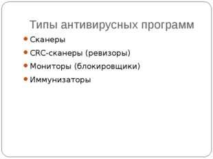 Типы антивирусных программ Сканеры CRC-сканеры (ревизоры) Мониторы (блокировщ