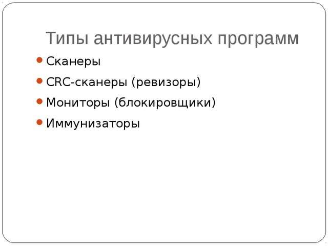 Типы антивирусных программ Сканеры CRC-сканеры (ревизоры) Мониторы (блокировщ...