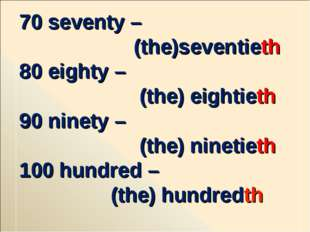 70 seventy – (the)seventieth 80 eighty – (the) eightieth 90 ninety – (the) ni
