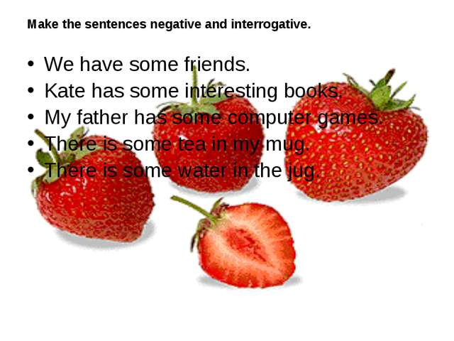 Make the sentences negative and interrogative. We have some friends. Kate has...