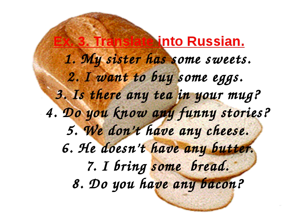 Ex. 3. Translate into Russian. 1. My sister has some sweets. 2. I want to buy...