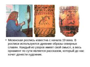 Мезенская роспись известна с начала 19 века. В росписи используются древние