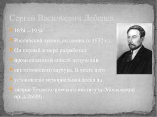 1874 – 1934  Российский химик, академик (с 1932 г.). Он первый в мире разраб