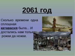 2061 год Сколько времени одна сплошная катавасия была... И достались нам толь