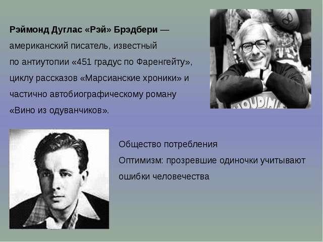 Рэймонд Дуглас «Рэй» Брэдбери— американский писатель, известный поантиутопи...