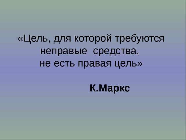 «Цель, для которой требуются неправые средства, не есть правая цель» К.Маркс