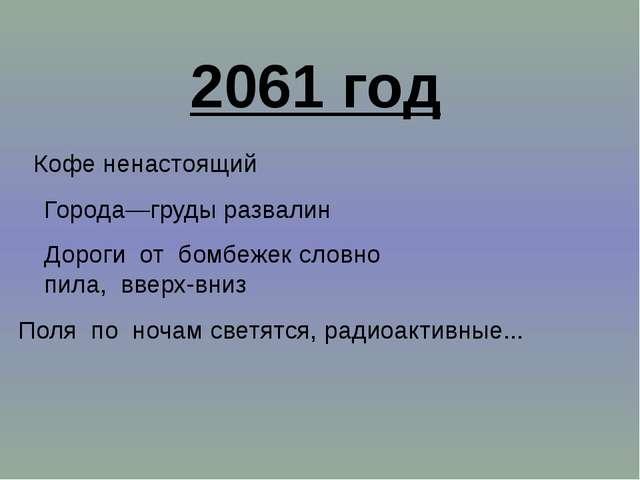 2061 год Кофе ненастоящий Города—груды развалин Дороги от бомбежек словно пил...