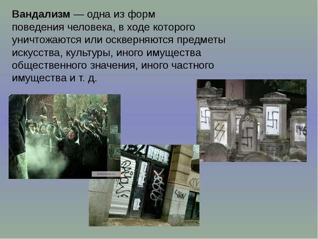 Вандализм— одна из форм поведениячеловека, в ходе которого уничтожаются или...