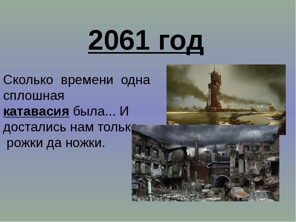 2061 год Сколько времени одна сплошная катавасия была... И достались нам толь...