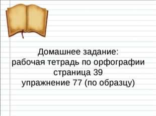 Домашнее задание: рабочая тетрадь по орфографии страница 39 упражнение 77 (п