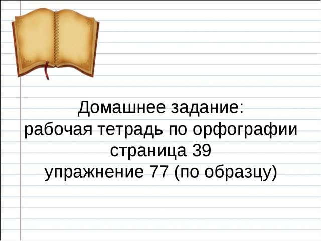 Домашнее задание: рабочая тетрадь по орфографии страница 39 упражнение 77 (п...