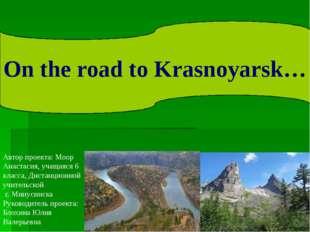 On the road to Krasnoyarsk… Автор проекта: Моор Анастасия, учащаяся 6 класса,