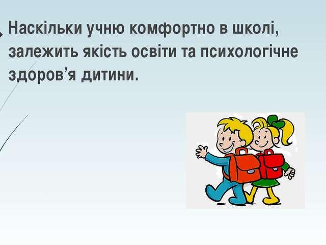 Наскільки учню комфортно в школі, залежить якість освіти та психологічне здор...