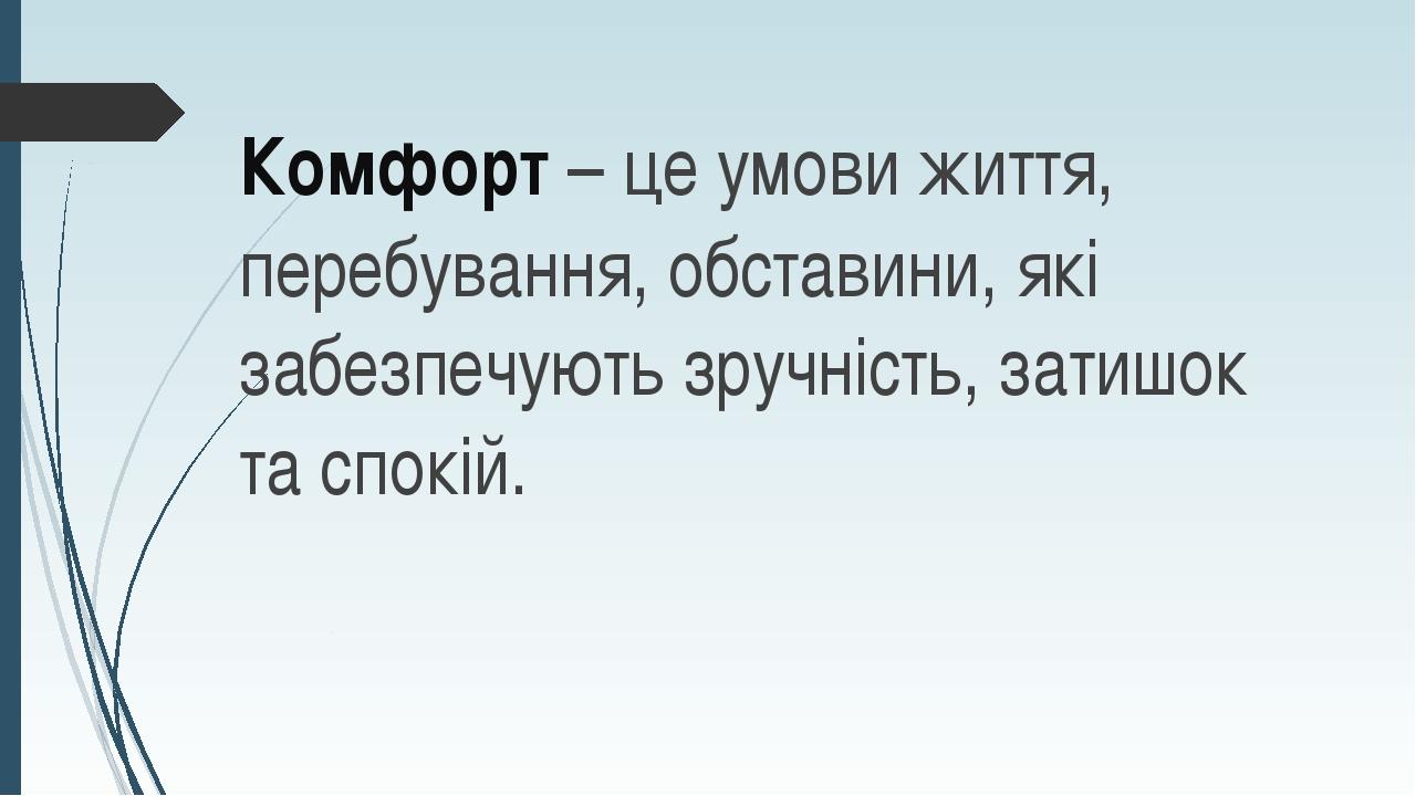 Комфорт – це умови життя, перебування, обставини, які забезпечують зручність,...